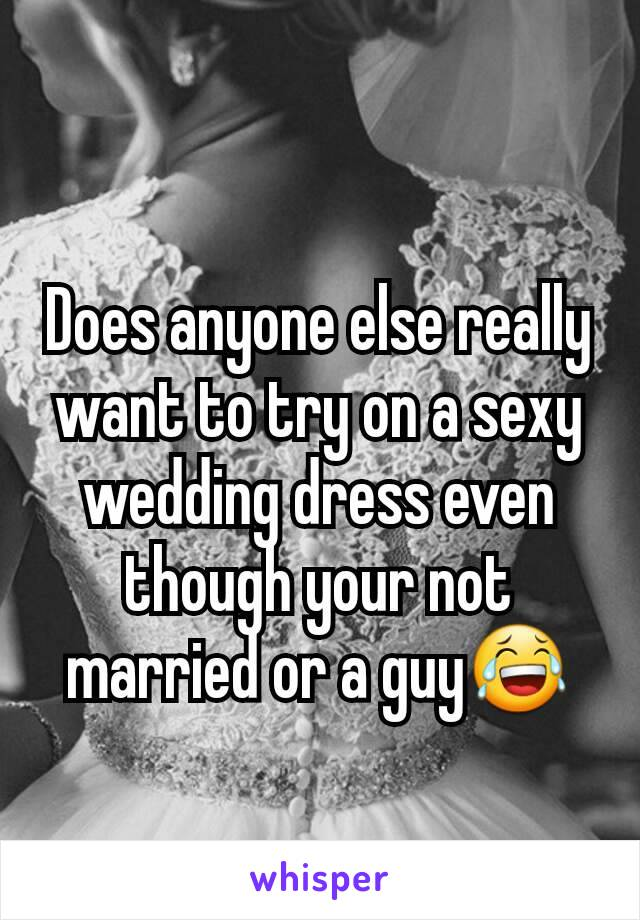 Does anyone else really want to try on a sexy wedding dress even though your not married or a guy😂
