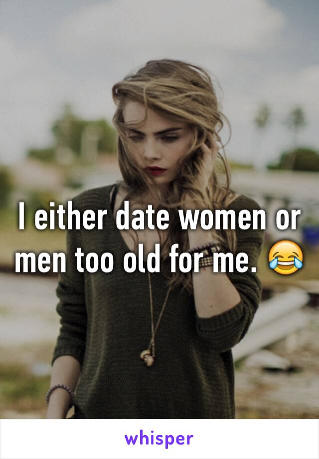 I either date women or men too old for me. 😂