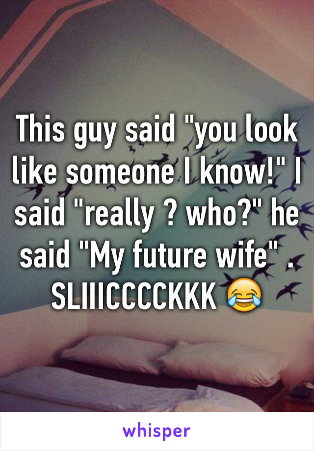 "This guy said ""you look like someone I know!"" I said ""really ? who?"" he said ""My future wife"" . SLIIICCCCKKK 😂"