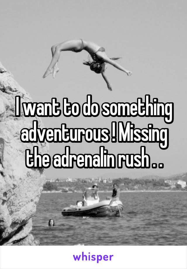 I want to do something adventurous ! Missing the adrenalin rush . .