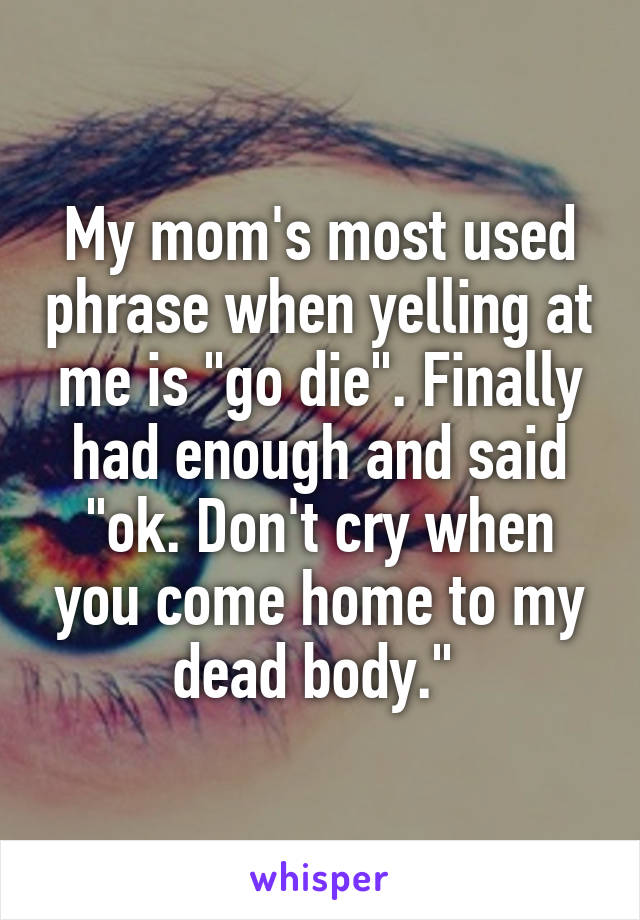 "My mom's most used phrase when yelling at me is ""go die"". Finally had enough and said ""ok. Don't cry when you come home to my dead body."""