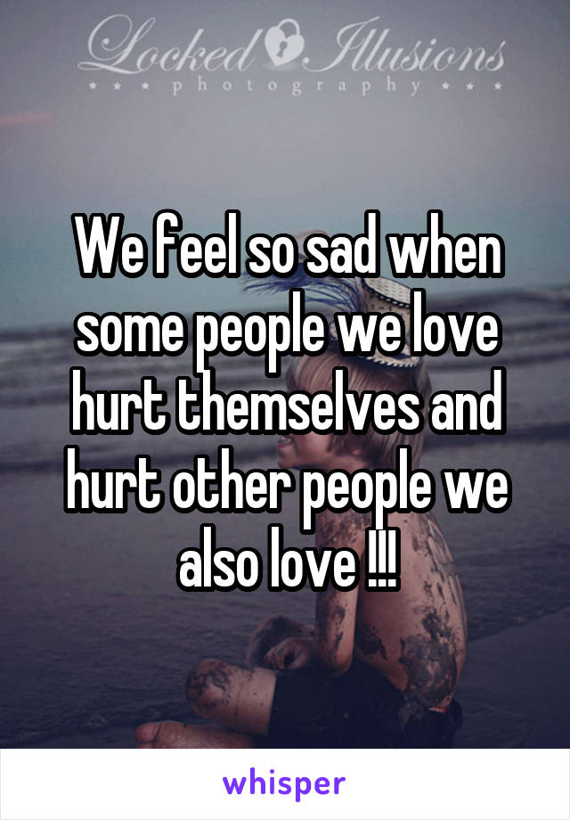 We feel so sad when some people we love hurt themselves and hurt other people we also love !!!