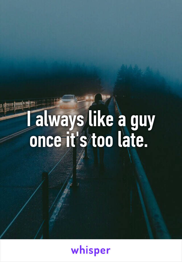 I always like a guy once it's too late.