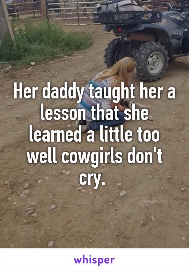 Her daddy taught her a lesson that she learned a little too well cowgirls don't cry.