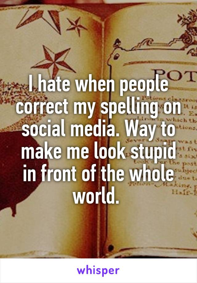 I hate when people correct my spelling on social media. Way to make me look stupid in front of the whole world.