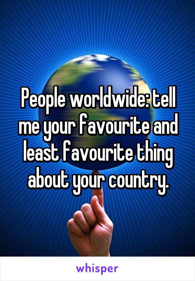 People worldwide: tell me your favourite and least favourite thing about your country.