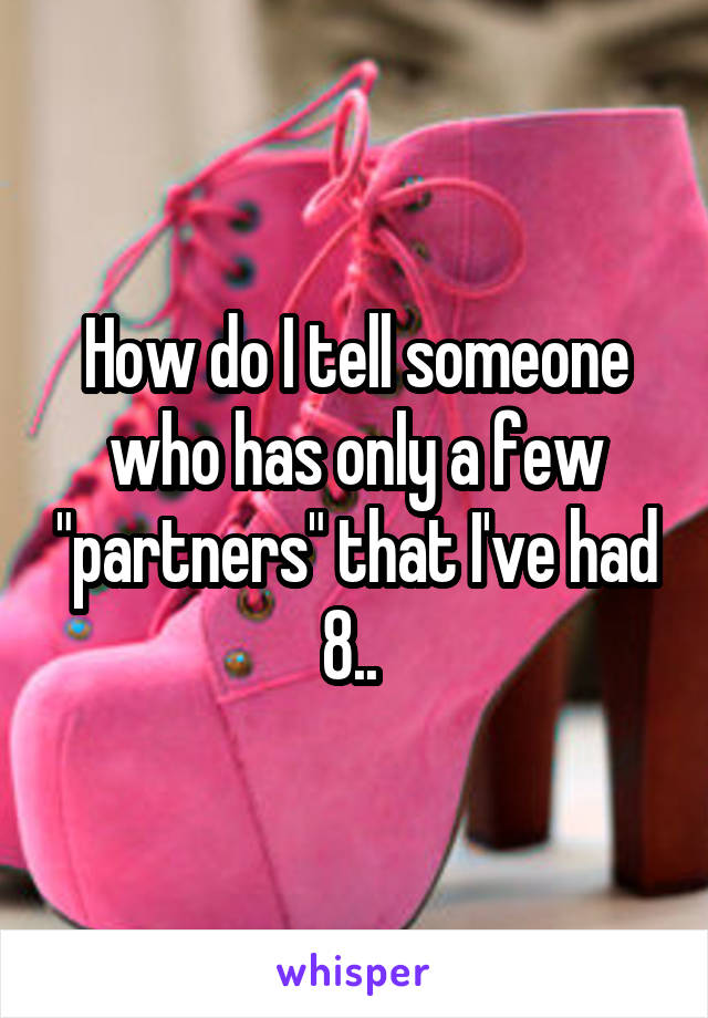 """How do I tell someone who has only a few """"partners"""" that I've had 8.."""
