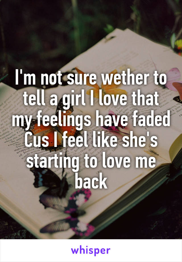 I'm not sure wether to tell a girl I love that my feelings have faded Cus I feel like she's starting to love me back