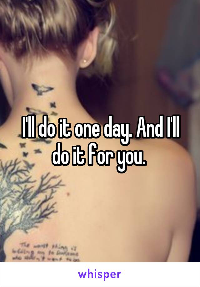 I'll do it one day. And I'll do it for you.