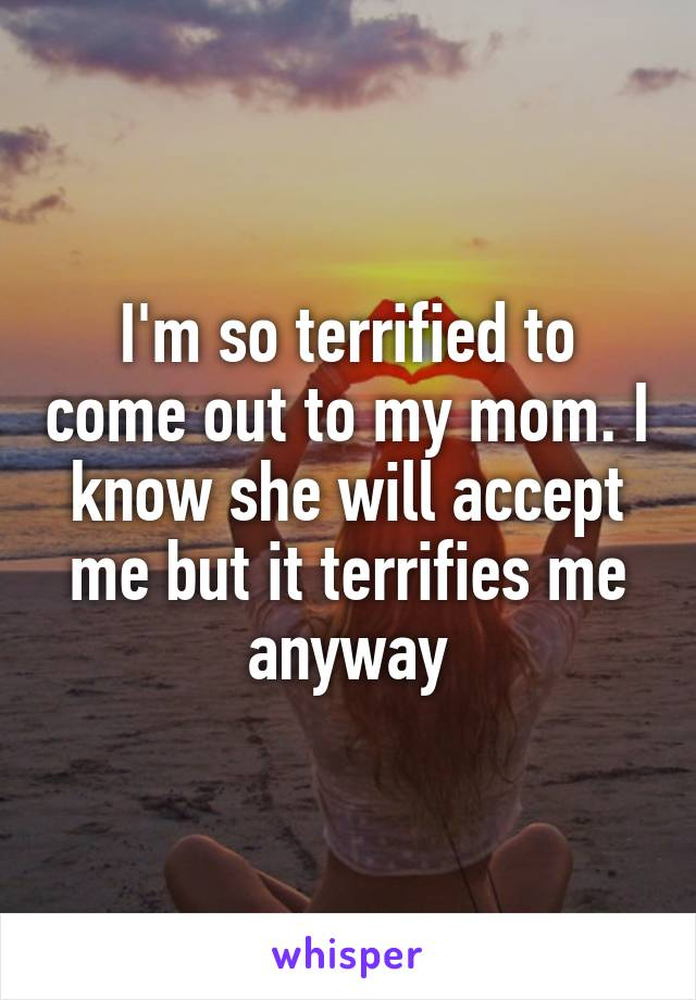 I'm so terrified to come out to my mom. I know she will accept me but it terrifies me anyway