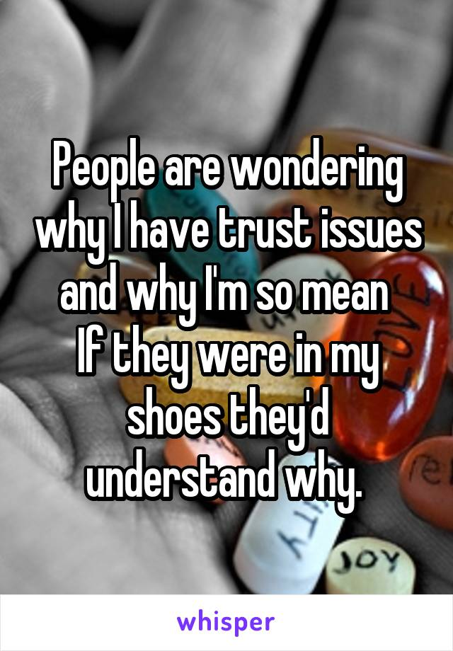 People are wondering why I have trust issues and why I'm so mean  If they were in my shoes they'd understand why.