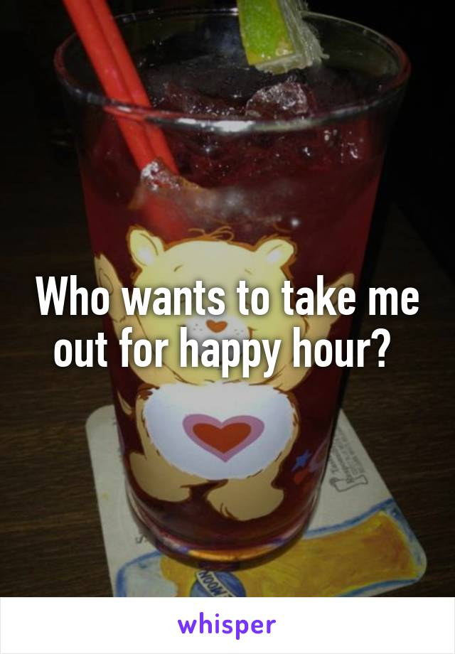 Who wants to take me out for happy hour?