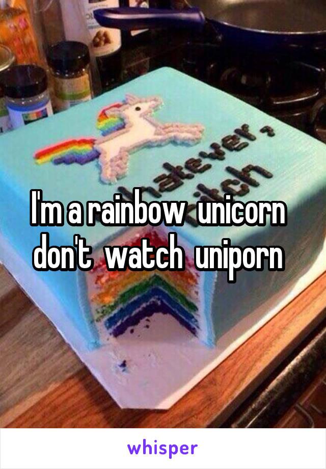 I'm a rainbow  unicorn   don't  watch  uniporn
