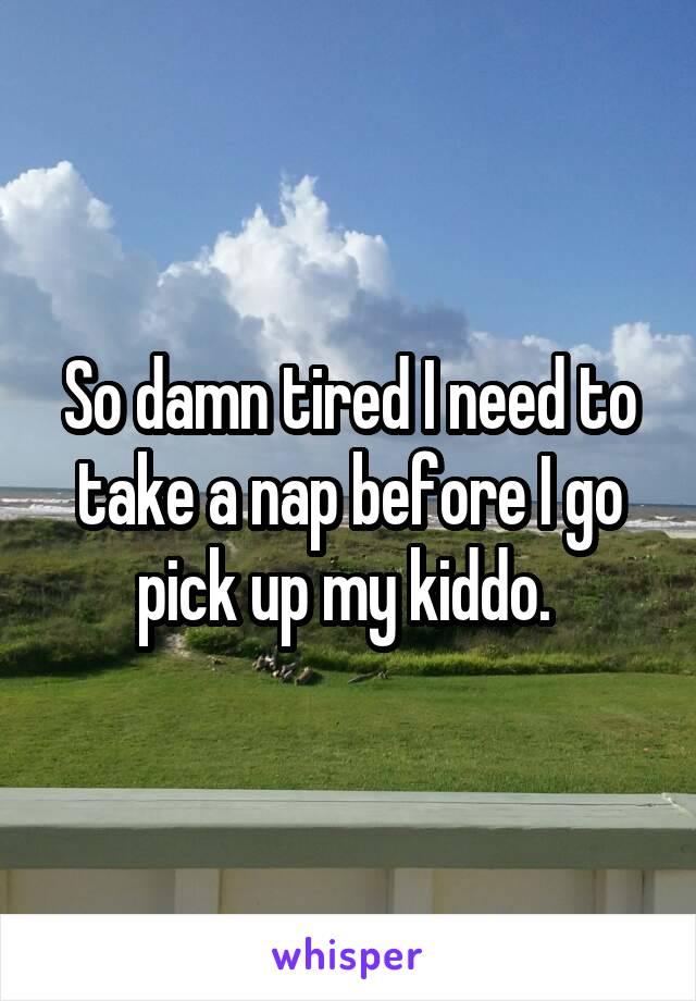 So damn tired I need to take a nap before I go pick up my kiddo.