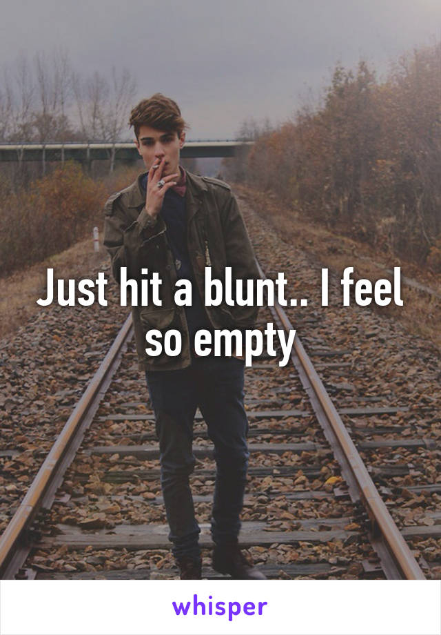 Just hit a blunt.. I feel so empty