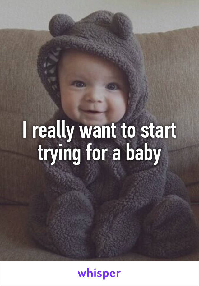 I really want to start trying for a baby