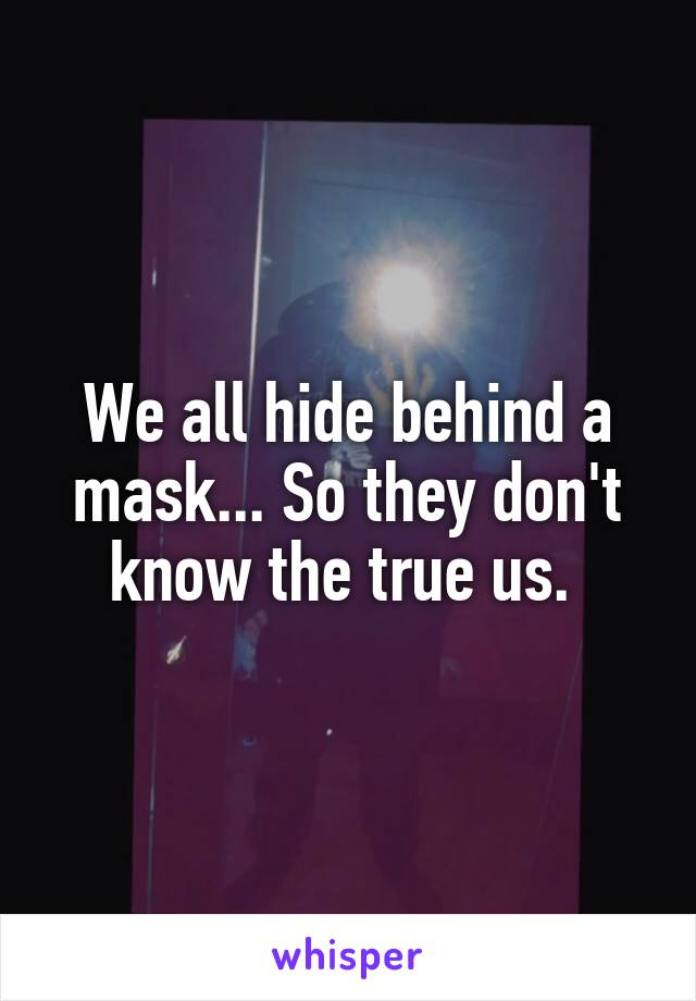 We all hide behind a mask... So they don't know the true us.