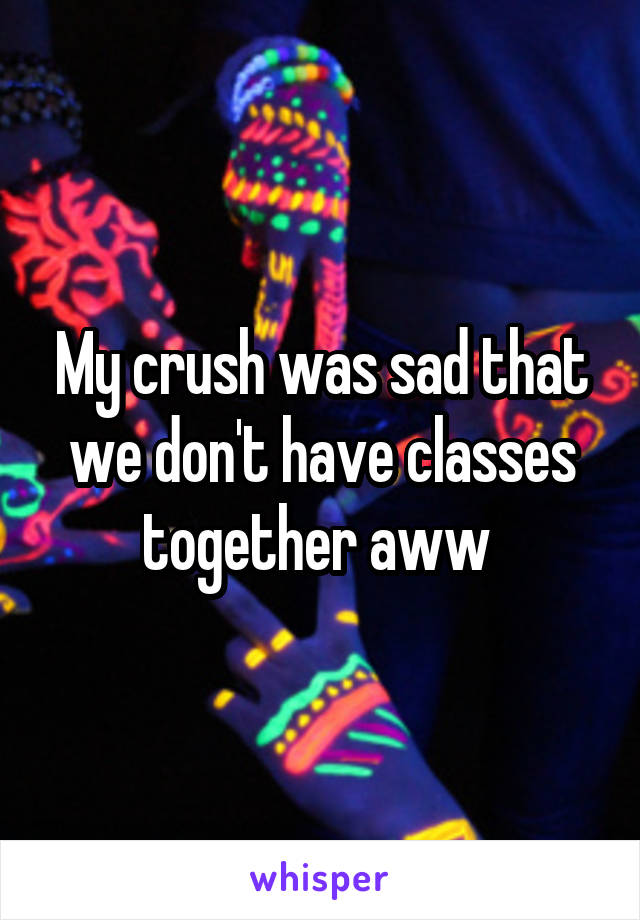 My crush was sad that we don't have classes together aww