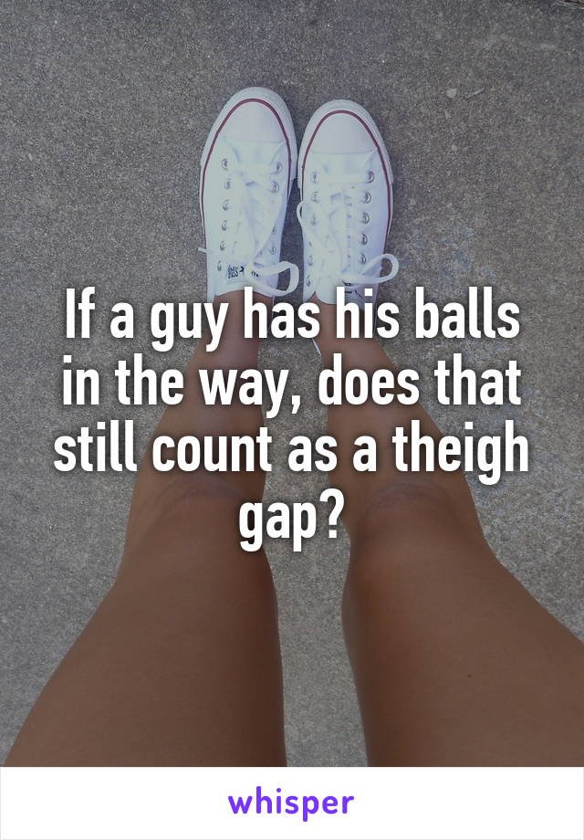 If a guy has his balls in the way, does that still count as a theigh gap?