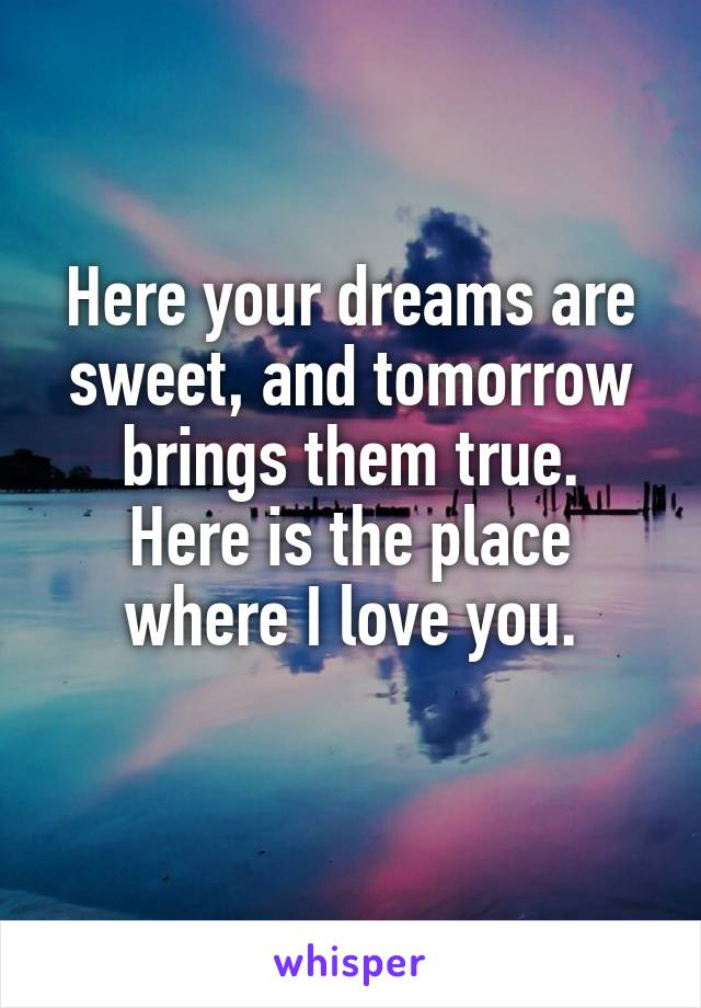 Here your dreams are sweet, and tomorrow brings them true. Here is the place where I love you.