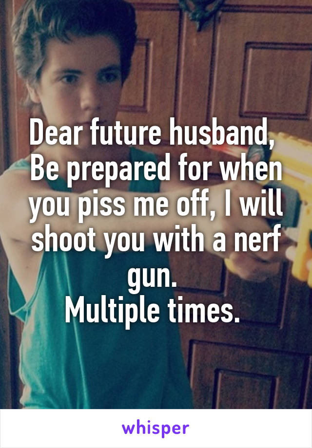 Dear future husband,  Be prepared for when you piss me off, I will shoot you with a nerf gun.  Multiple times.