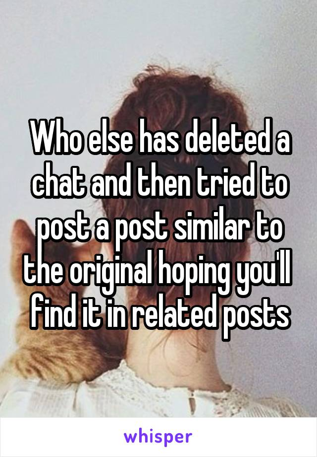 Who else has deleted a chat and then tried to post a post similar to the original hoping you'll  find it in related posts
