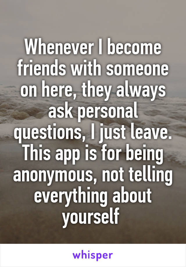 Whenever I become friends with someone on here, they always ask personal questions, I just leave. This app is for being anonymous, not telling everything about yourself