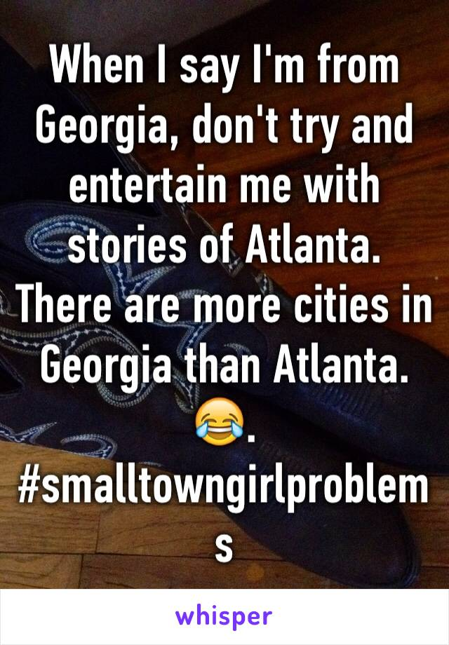 When I say I'm from Georgia, don't try and entertain me with stories of Atlanta. There are more cities in Georgia than Atlanta. 😂. #smalltowngirlproblems