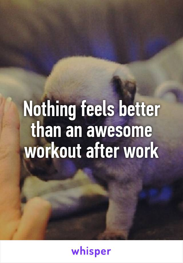 Nothing feels better than an awesome workout after work