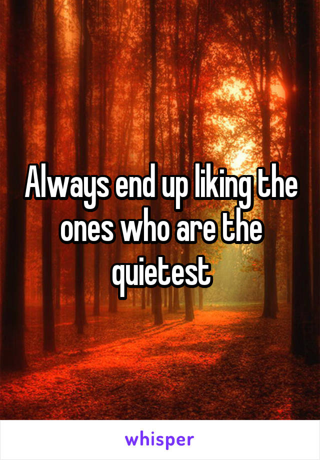 Always end up liking the ones who are the quietest