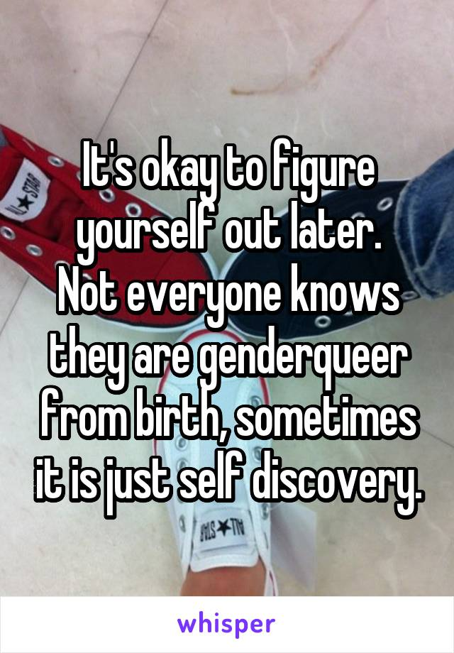 It's okay to figure yourself out later. Not everyone knows they are genderqueer from birth, sometimes it is just self discovery.