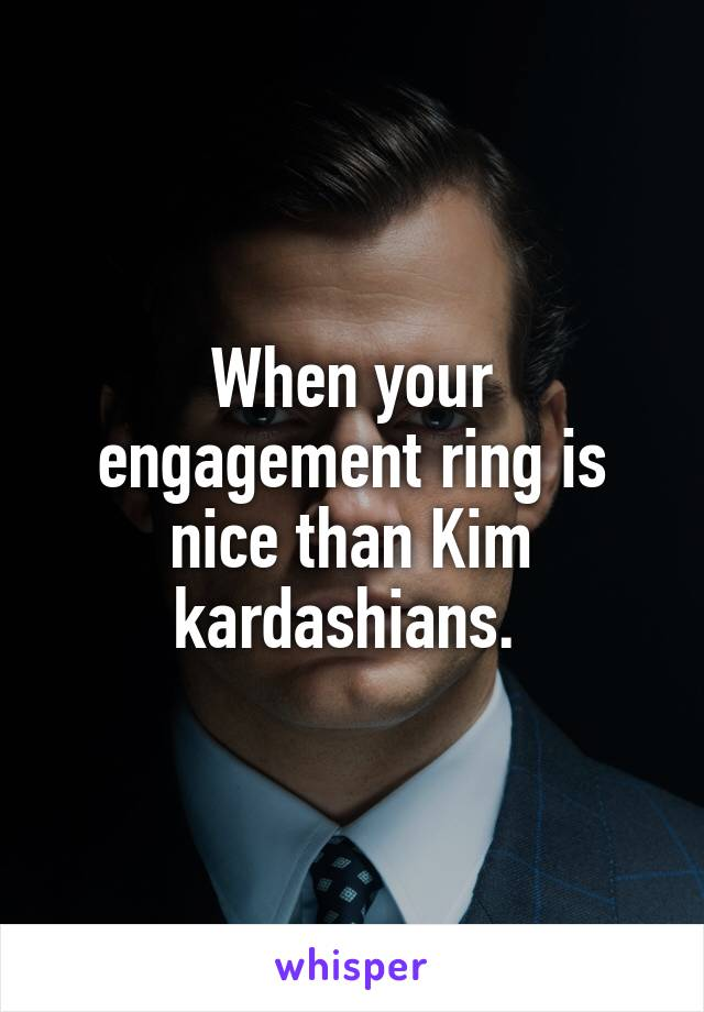 When your engagement ring is nice than Kim kardashians.