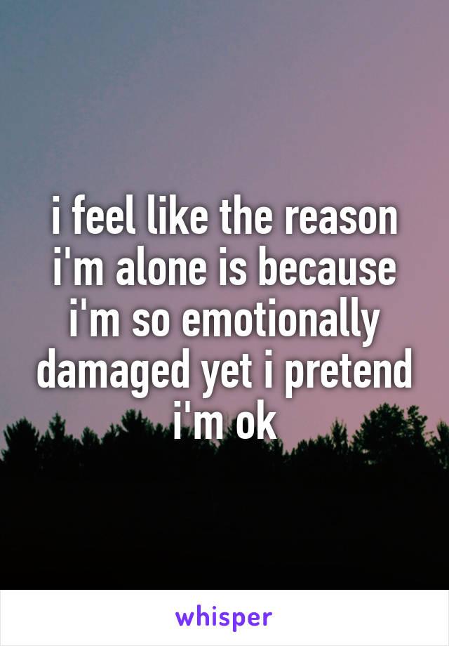 i feel like the reason i'm alone is because i'm so emotionally damaged yet i pretend i'm ok