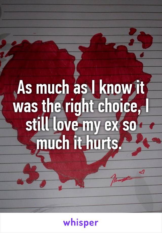 As much as I know it was the right choice, I still love my ex so much it hurts.