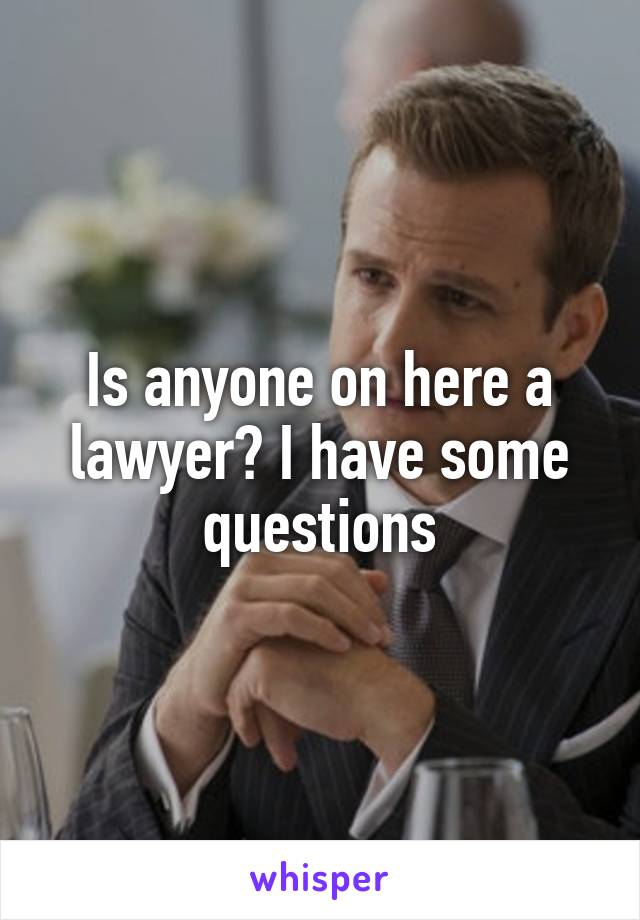 Is anyone on here a lawyer? I have some questions