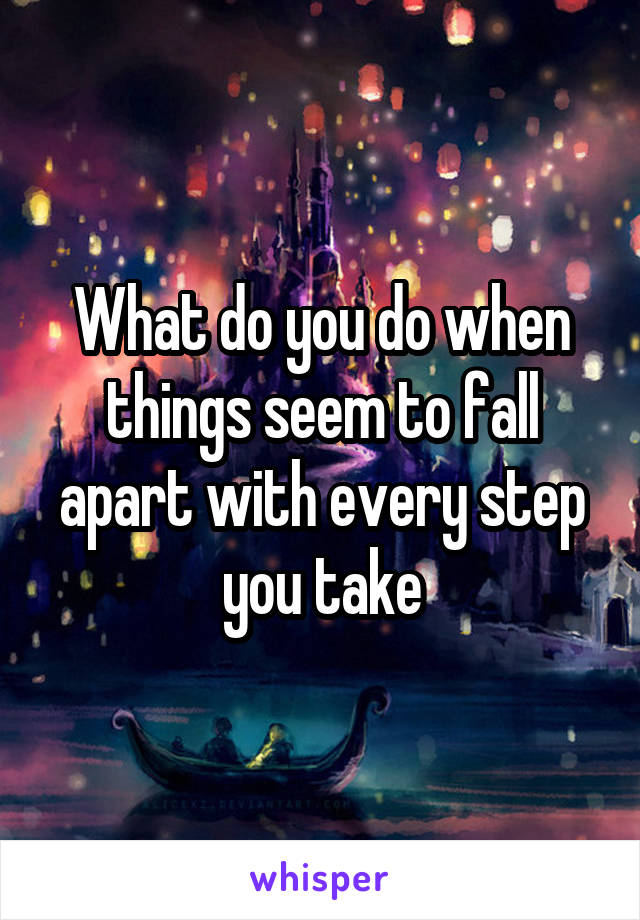 What do you do when things seem to fall apart with every step you take