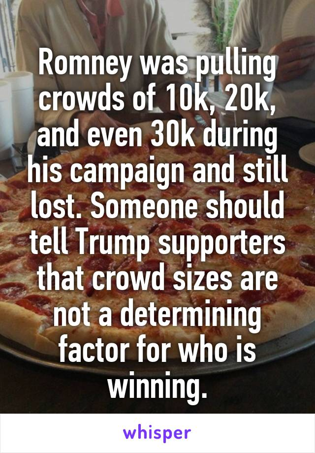 Romney was pulling crowds of 10k, 20k, and even 30k during his campaign and still lost. Someone should tell Trump supporters that crowd sizes are not a determining factor for who is winning.
