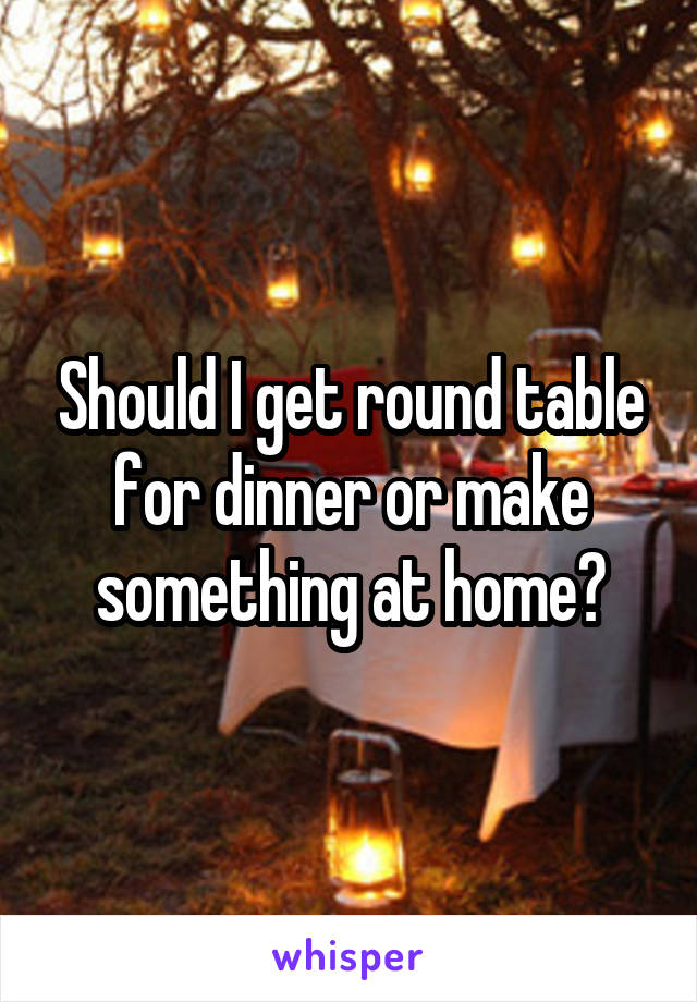 Should I get round table for dinner or make something at home?