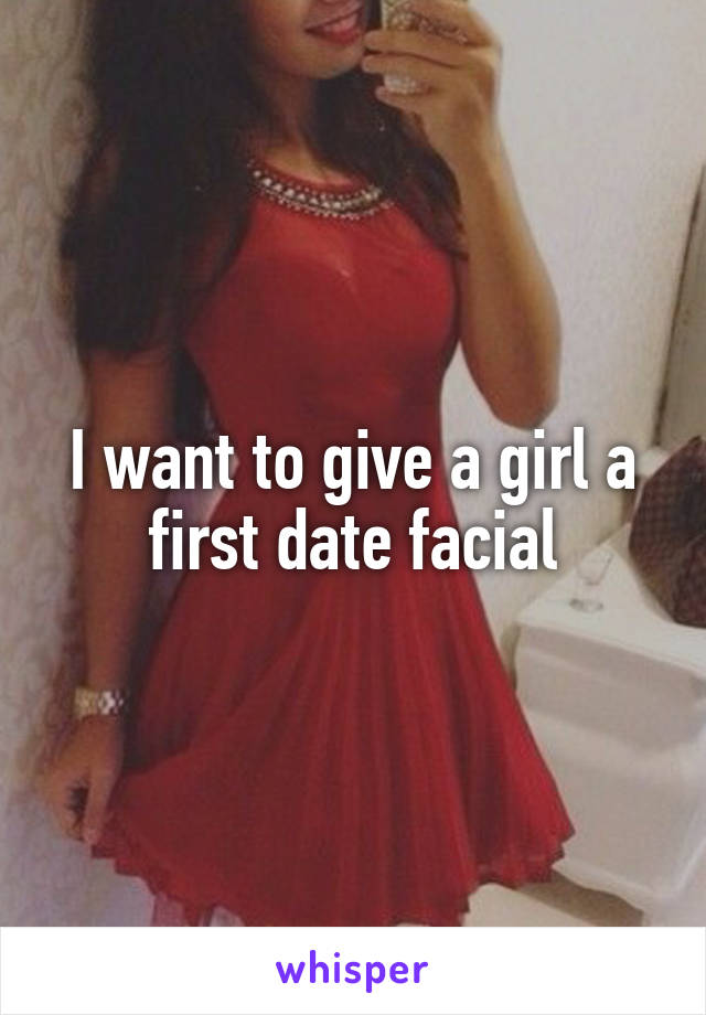 I want to give a girl a first date facial