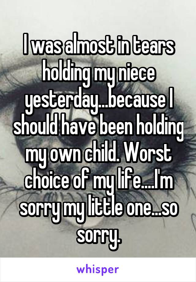 I was almost in tears holding my niece yesterday...because I should have been holding my own child. Worst choice of my life....I'm sorry my little one...so sorry.