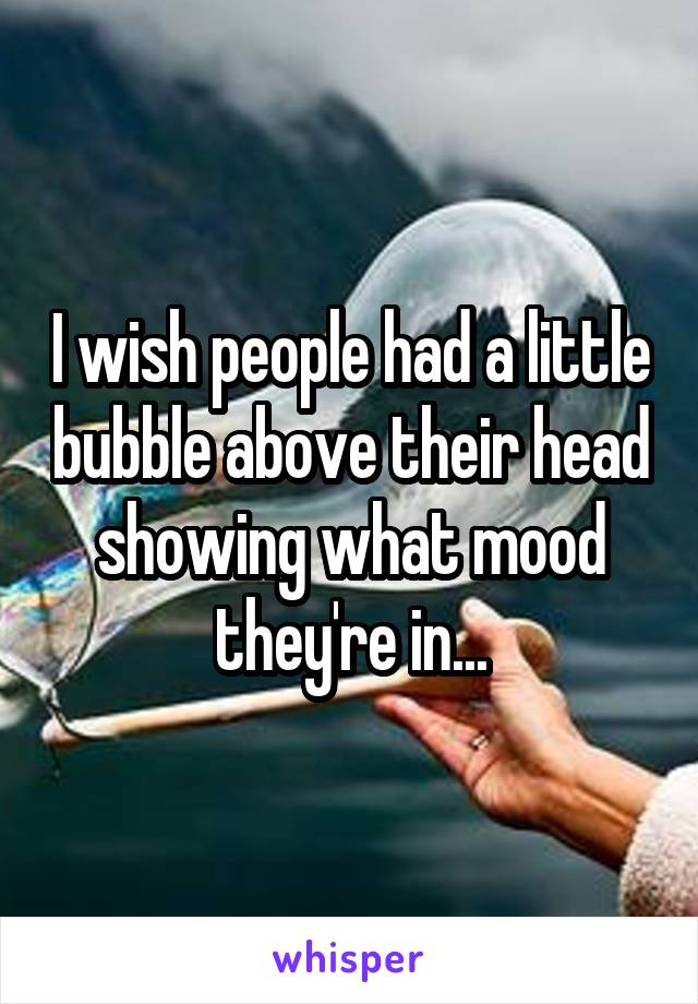 I wish people had a little bubble above their head showing what mood they're in...