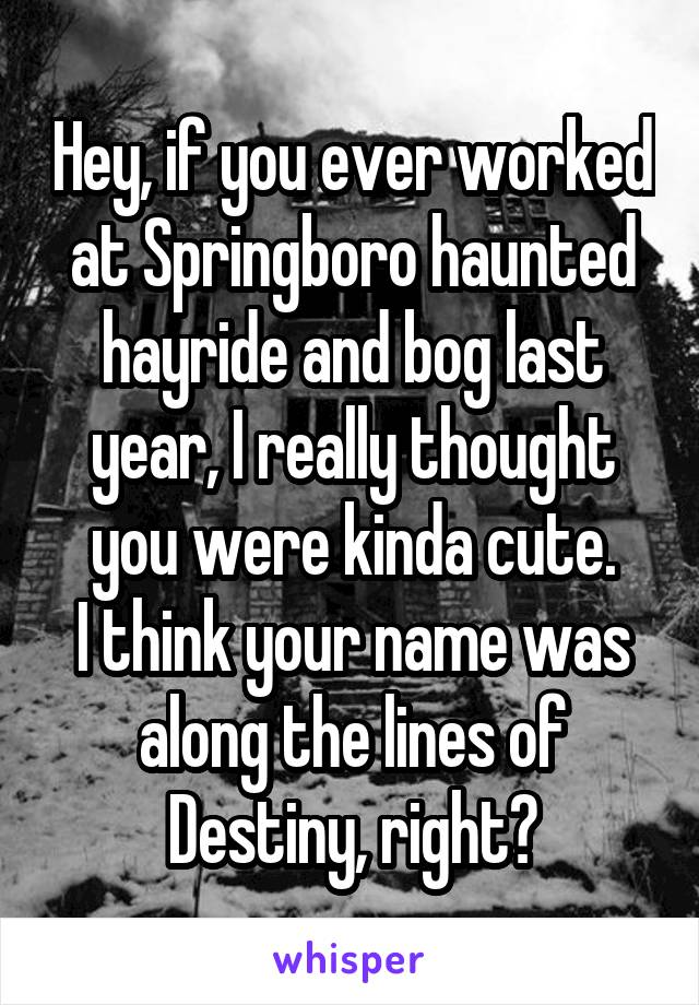 Hey, if you ever worked at Springboro haunted hayride and bog last year, I really thought you were kinda cute. I think your name was along the lines of Destiny, right?