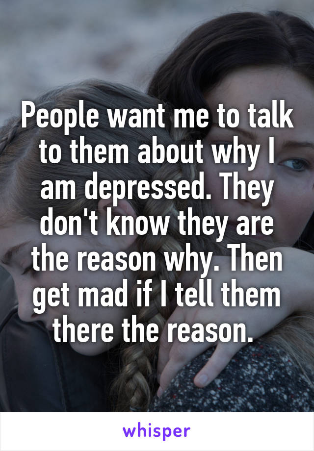 People want me to talk to them about why I am depressed. They don't know they are the reason why. Then get mad if I tell them there the reason.