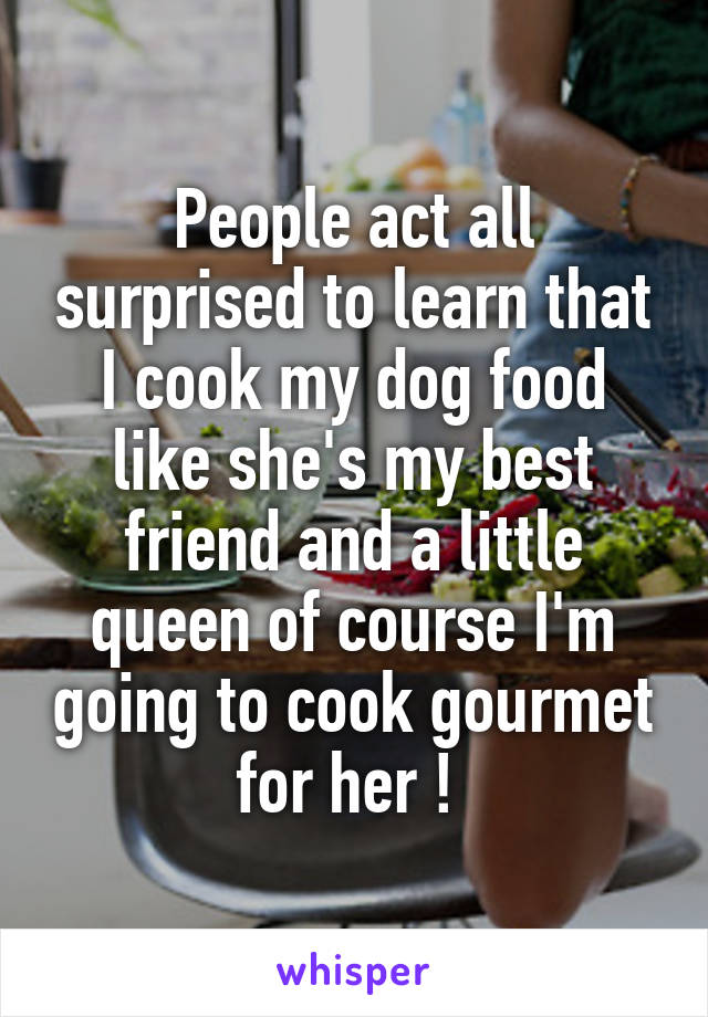 People act all surprised to learn that I cook my dog food like she's my best friend and a little queen of course I'm going to cook gourmet for her !