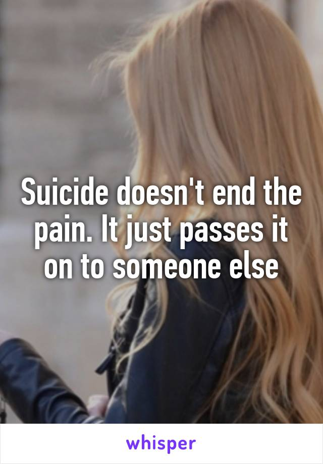 Suicide doesn't end the pain. It just passes it on to someone else