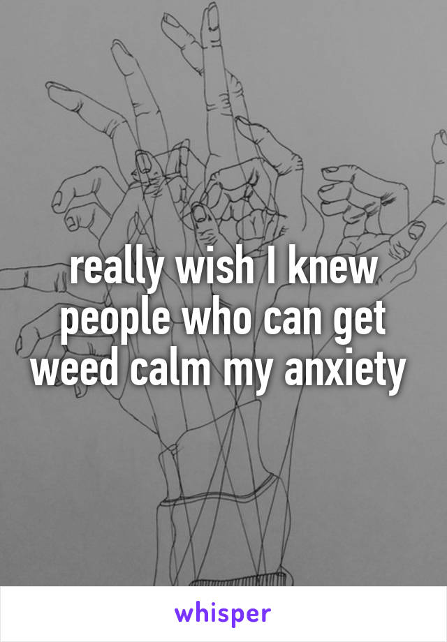 really wish I knew people who can get weed calm my anxiety