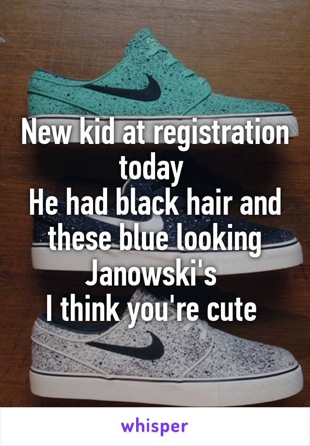 New kid at registration today  He had black hair and these blue looking Janowski's  I think you're cute
