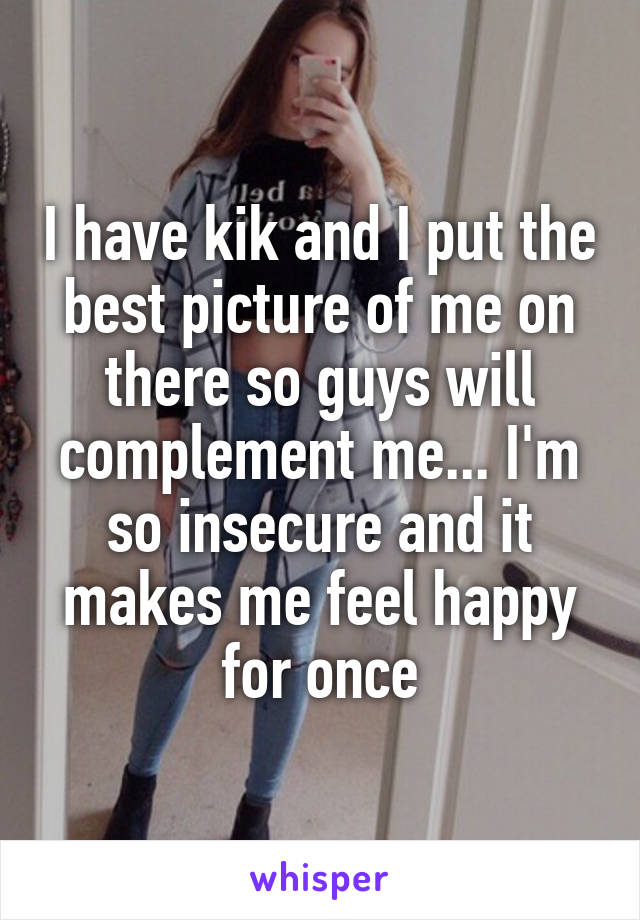 I have kik and I put the best picture of me on there so guys will complement me... I'm so insecure and it makes me feel happy for once
