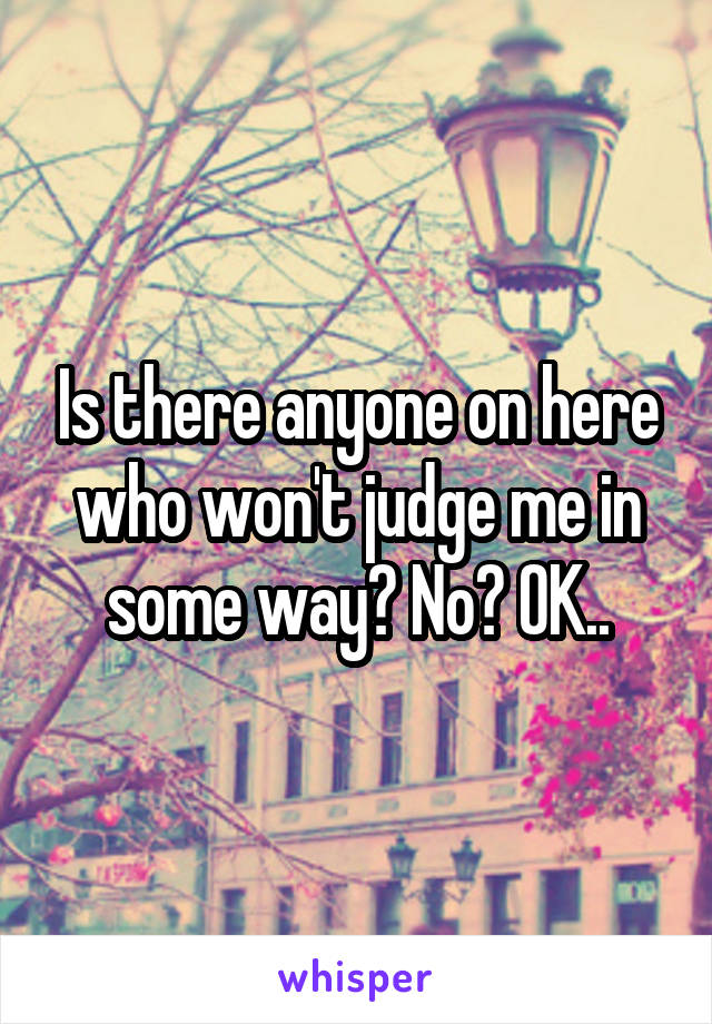 Is there anyone on here who won't judge me in some way? No? OK..