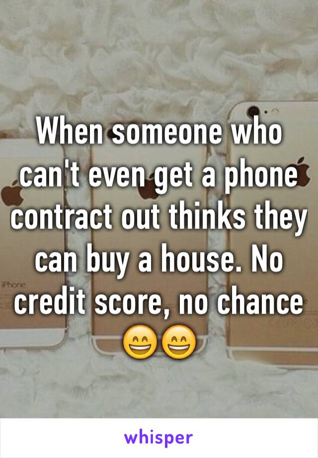 When someone who can't even get a phone contract out thinks they can buy a house. No credit score, no chance 😄😄